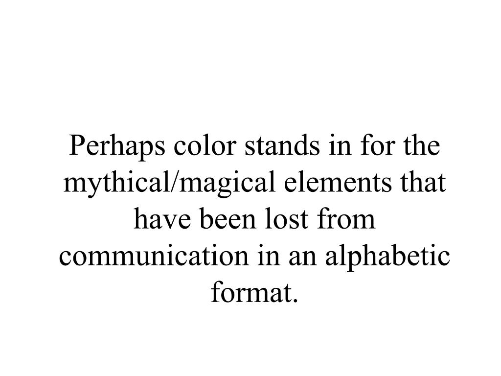 Perhaps color stands in for the mythical/magical elements that have been lost from communication in an alphabetic format.