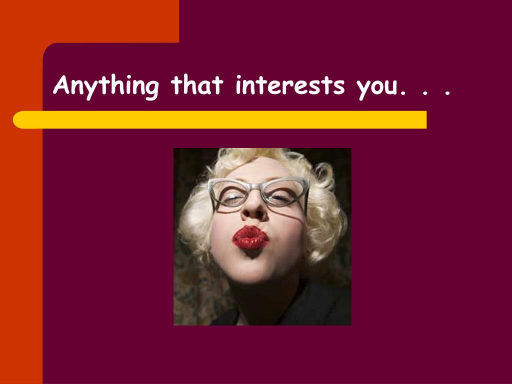 Anything that interests you. . .