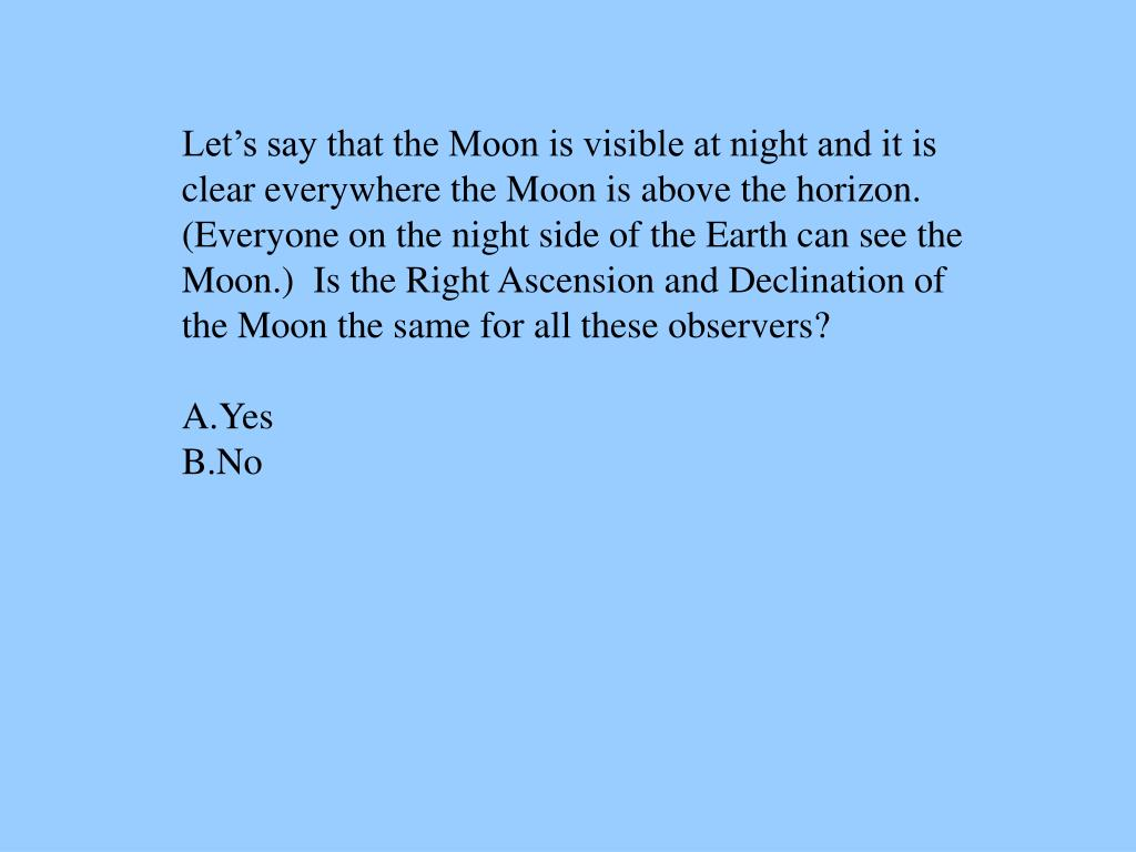 Let's say that the Moon is visible at night and it is