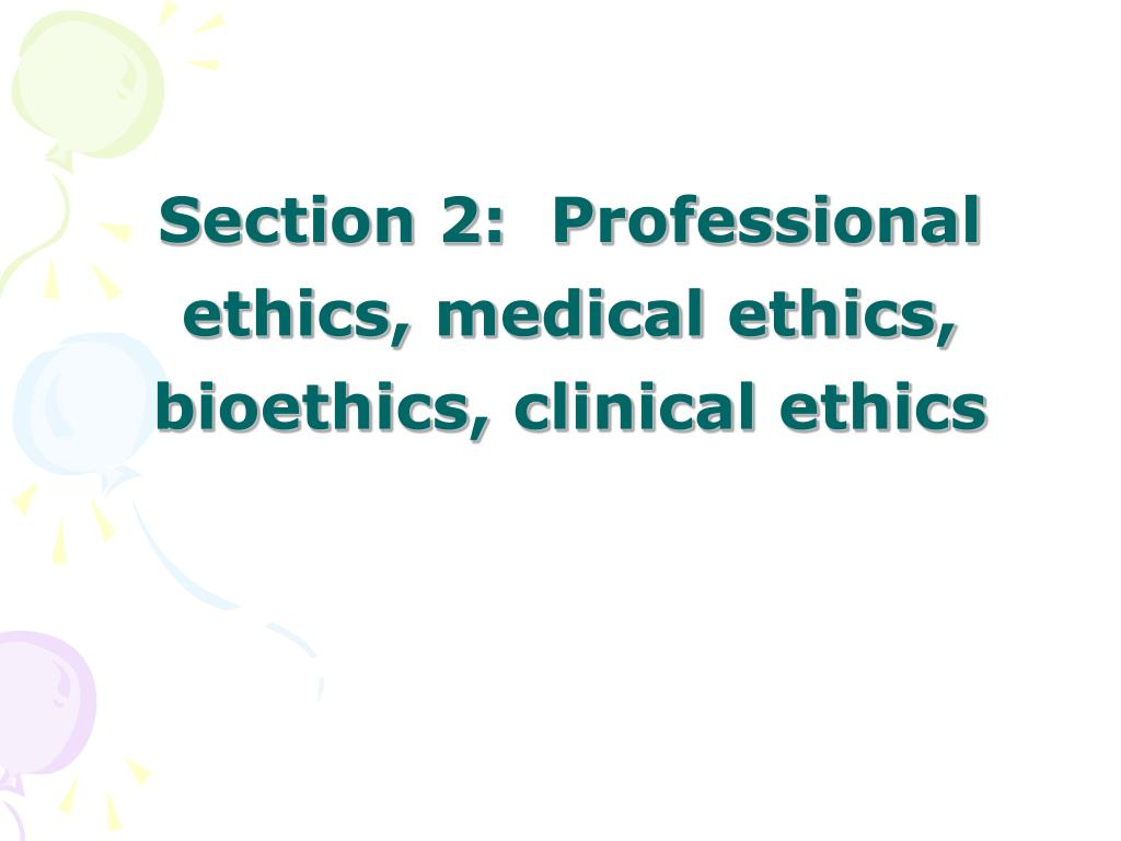 Section 2:  Professional ethics, medical ethics, bioethics, clinical ethics