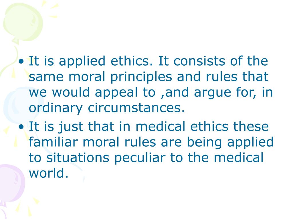 It is applied ethics. It consists of the same moral principles and rules that we would appeal to ,and argue for, in ordinary circumstances.
