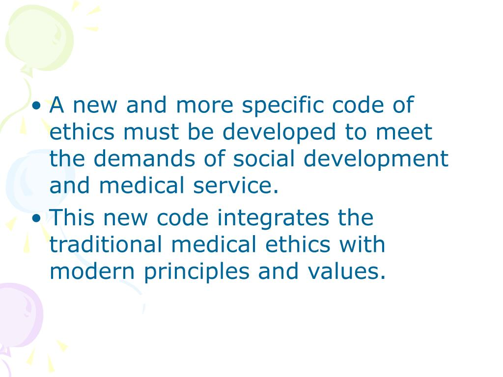 A new and more specific code of ethics must be developed to meet the demands of social development and medical service.