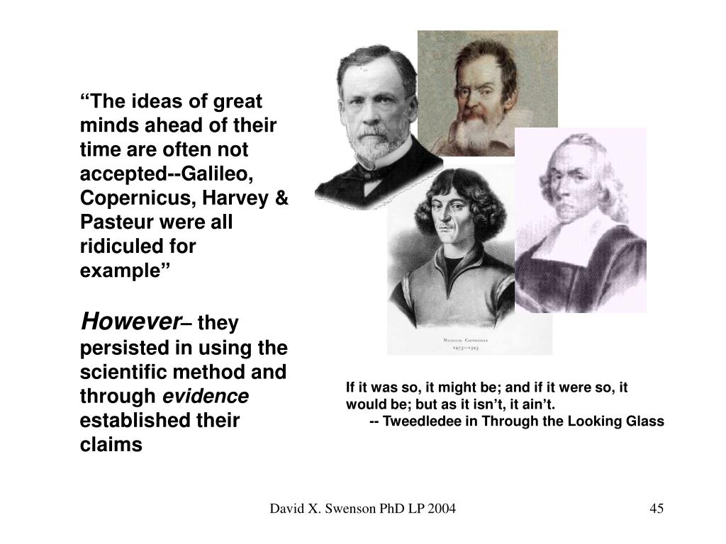 """The ideas of great minds ahead of their time are often not accepted--Galileo, Copernicus, Harvey & Pasteur were all ridiculed for example"""