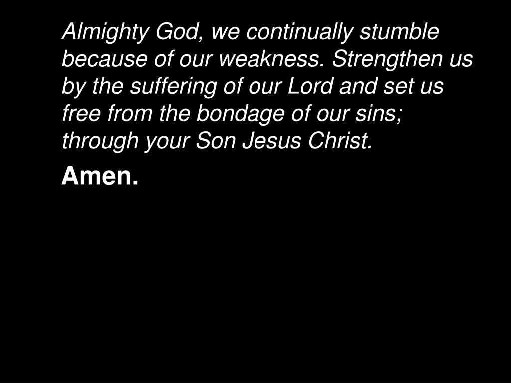 Almighty God, we continually stumble because of our weakness. Strengthen us by the suffering of our Lord and set us free from the bondage of our sins; through your Son Jesus Christ.