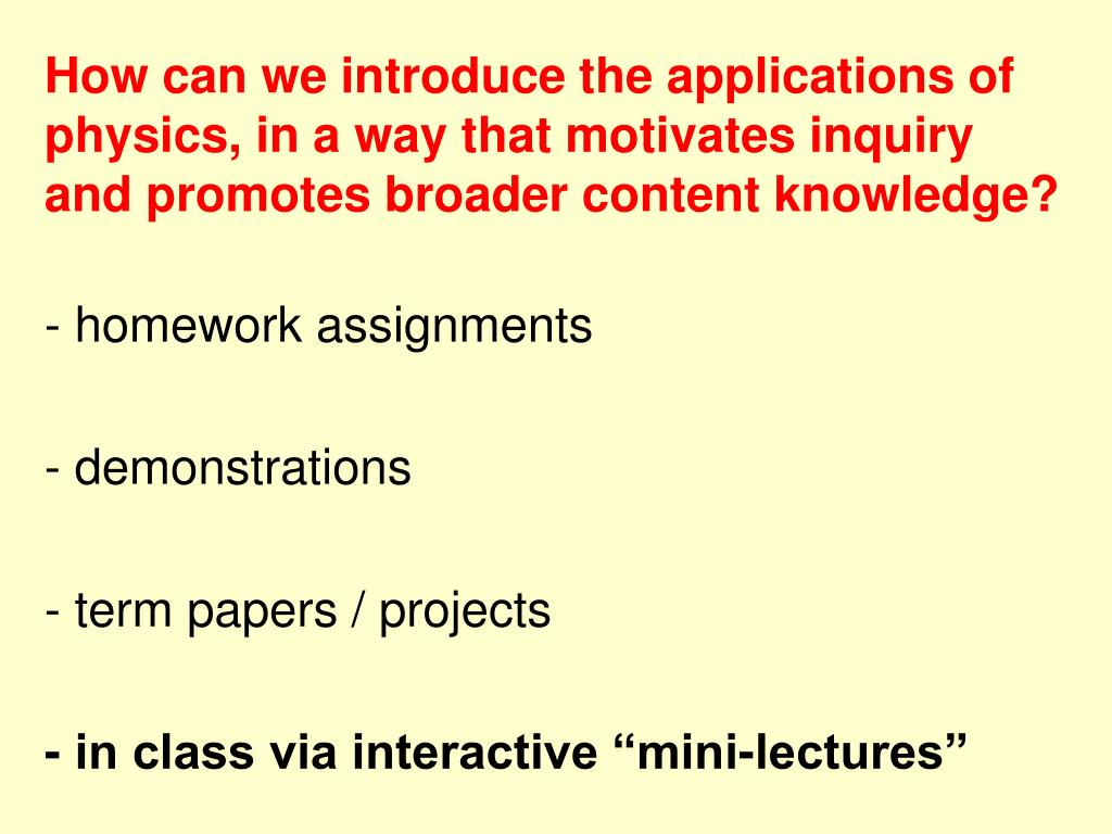 How can we introduce the applications of physics, in a way that motivates inquiry and promotes broader content knowledge?