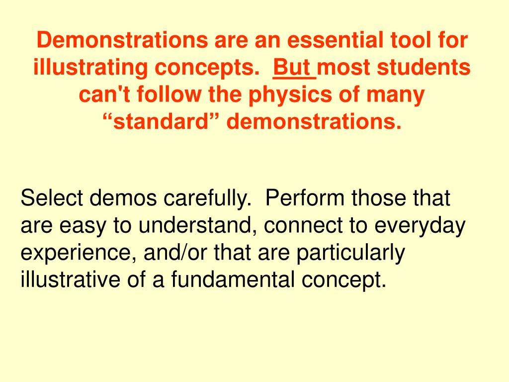 Demonstrations are an essential tool for illustrating concepts.