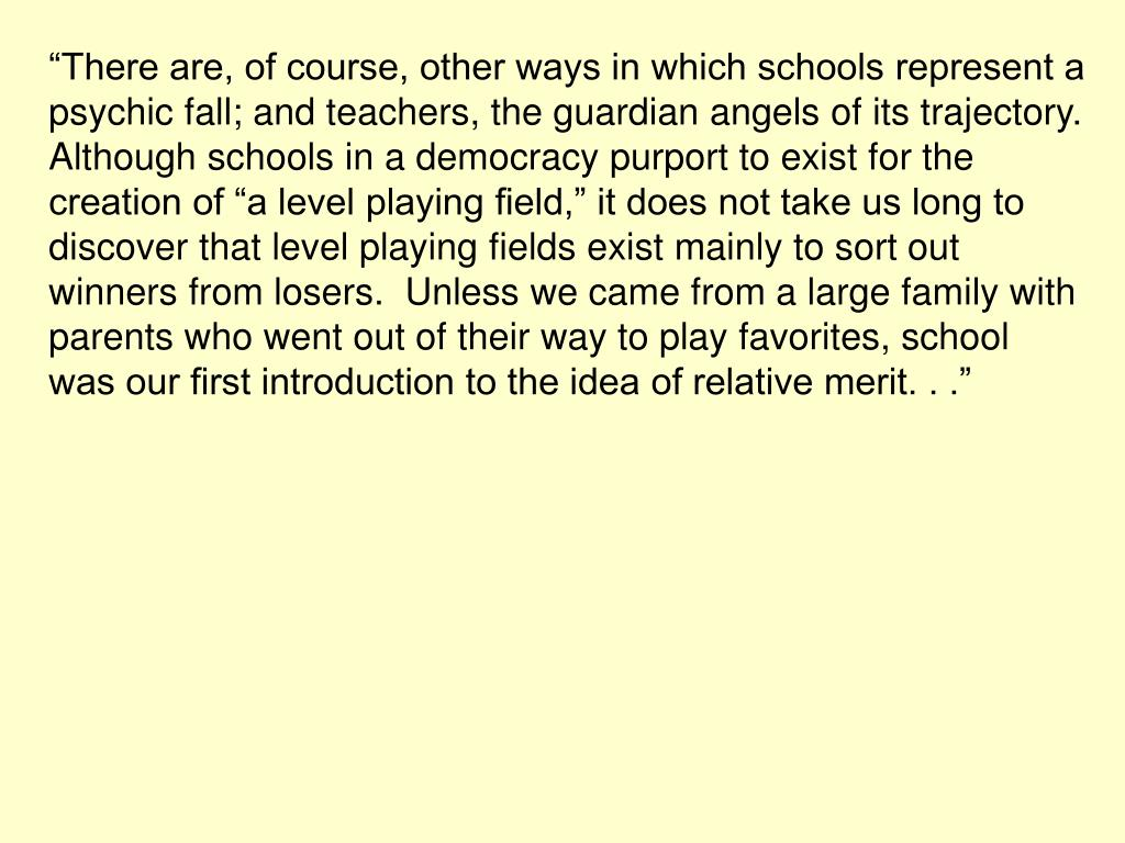 """""""There are, of course, other ways in which schools represent a psychic fall; and teachers, the guardian angels of its trajectory.  Although schools in a democracy purport to exist for the creation of """"a level playing field,"""" it does not take us long to discover that level playing fields exist mainly to sort out winners from losers.  Unless we came from a large family with parents who went out of their way to play favorites, school was our first introduction to the idea of relative merit. . ."""""""
