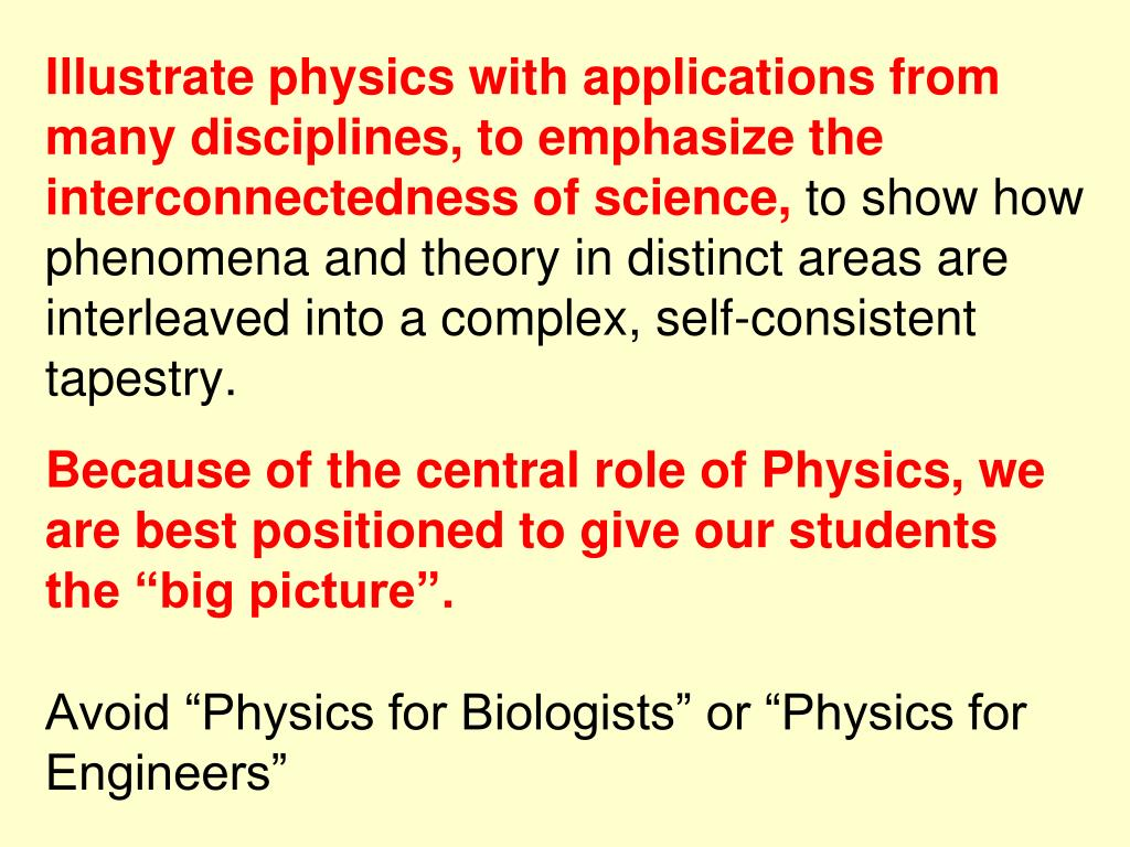 Illustrate physics with applications from many disciplines, to emphasize the interconnectedness of science,