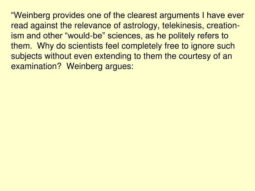 """""""Weinberg provides one of the clearest arguments I have ever read against the relevance of astrology, telekinesis, creation-ism and other """"would-be"""" sciences, as he politely refers to them.  Why do scientists feel completely free to ignore such subjects without even extending to them the courtesy of an examination?  Weinberg argues:"""