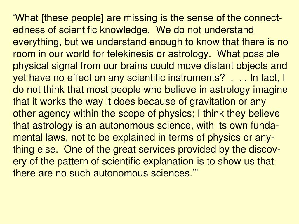 """'What [these people] are missing is the sense of the connect-edness of scientific knowledge.  We do not understand everything, but we understand enough to know that there is no room in our world for telekinesis or astrology.  What possible physical signal from our brains could move distant objects and yet have no effect on any scientific instruments?  .  . . In fact, I do not think that most people who believe in astrology imagine that it works the way it does because of gravitation or any other agency within the scope of physics; I think they believe that astrology is an autonomous science, with its own funda-mental laws, not to be explained in terms of physics or any-thing else.  One of the great services provided by the discov-ery of the pattern of scientific explanation is to show us that there are no such autonomous sciences.'"""""""