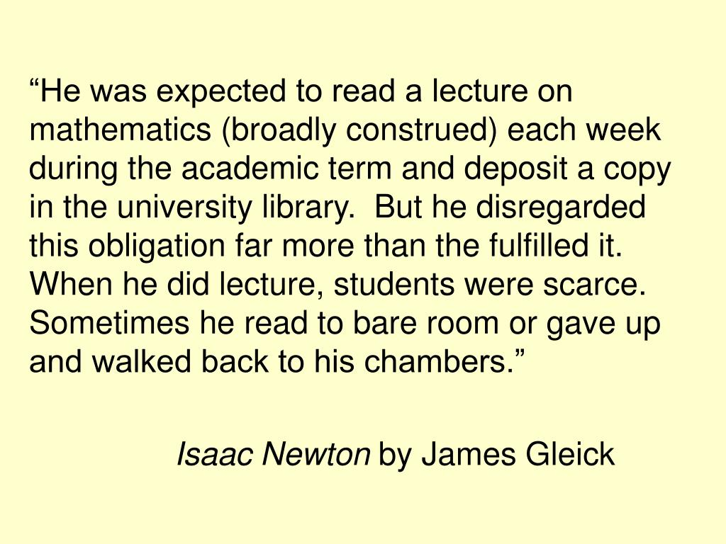 """""""He was expected to read a lecture on mathematics (broadly construed) each week during the academic term and deposit a copy in the university library.  But he disregarded this obligation far more than the fulfilled it.  When he did lecture, students were scarce.  Sometimes he read to bare room or gave up and walked back to his chambers."""""""