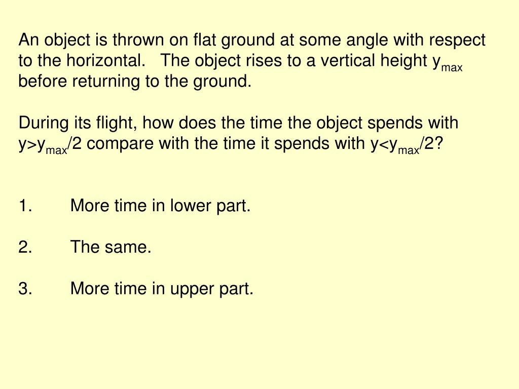 An object is thrown on flat ground at some angle with respect to the horizontal.   The object rises to a vertical height y