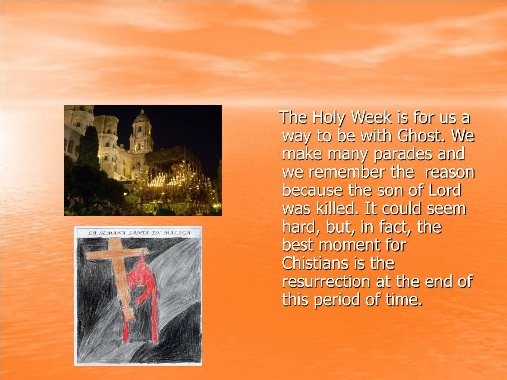 The Holy Week is for us a way to be with Ghost. We make many parades and we remember the  reason because the son of Lord was killed. It could seem hard, but, in fact, the best moment for Chistians is the resurrection at the end of this period of time.