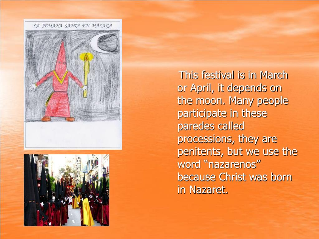 """This festival is in March or April, it depends on the moon. Many people participate in these paredes called processions, they are penitents, but we use the word """"nazarenos"""" because Christ was born in Nazaret."""
