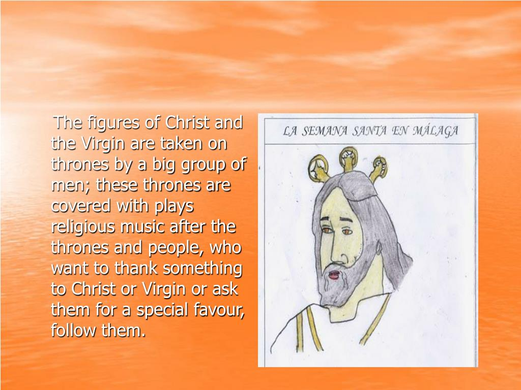 The figures of Christ and the Virgin are taken on thrones by a big group of men; these thrones are covered with plays religious music after the thrones and people, who want to thank something to Christ or Virgin or ask them for a special favour, follow them.