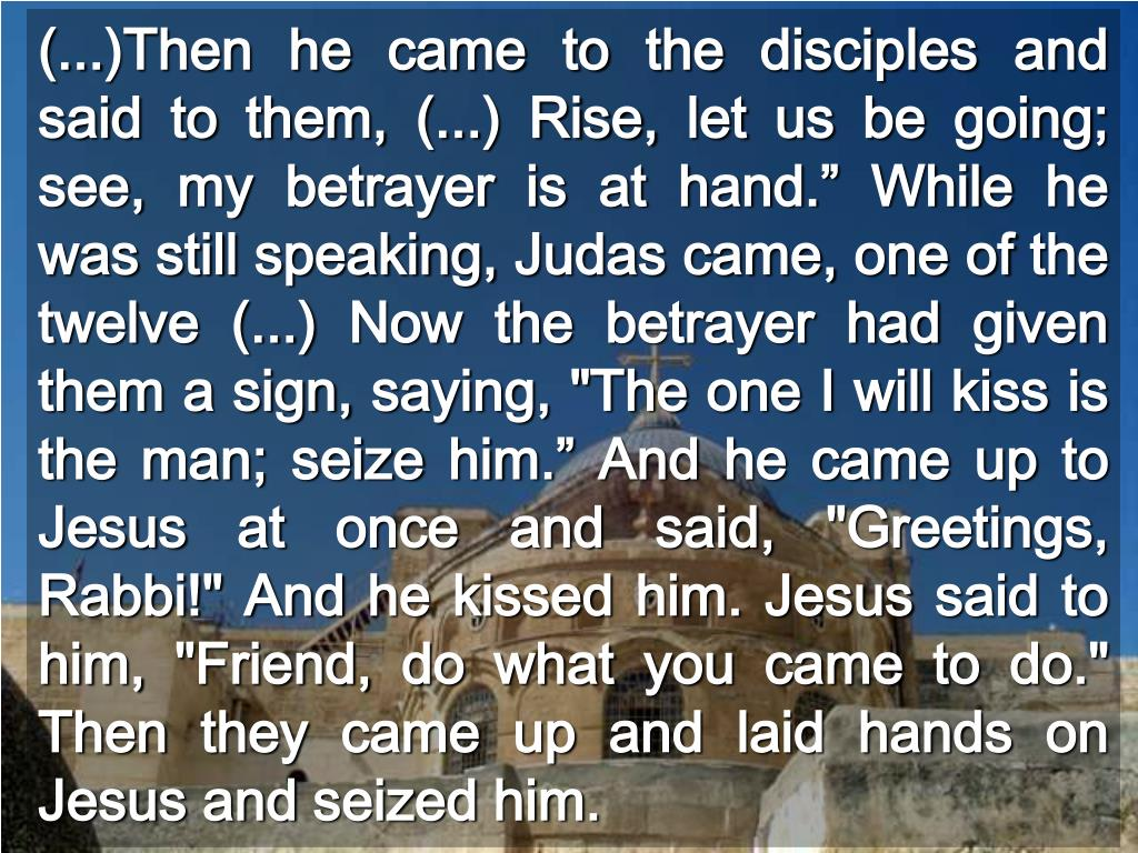 "(...)Then he came to the disciples and said to them, (...) Rise, let us be going; see, my betrayer is at hand."" While he was still speaking, Judas came, one of the twelve (...) Now the betrayer had given them a sign, saying, ""The one I will kiss is the man; seize him."" And he came up to Jesus at once and said, ""Greetings, Rabbi!"" And he kissed him. Jesus said to him, ""Friend, do what you came to do."" Then they came up and laid hands on Jesus and seized him."