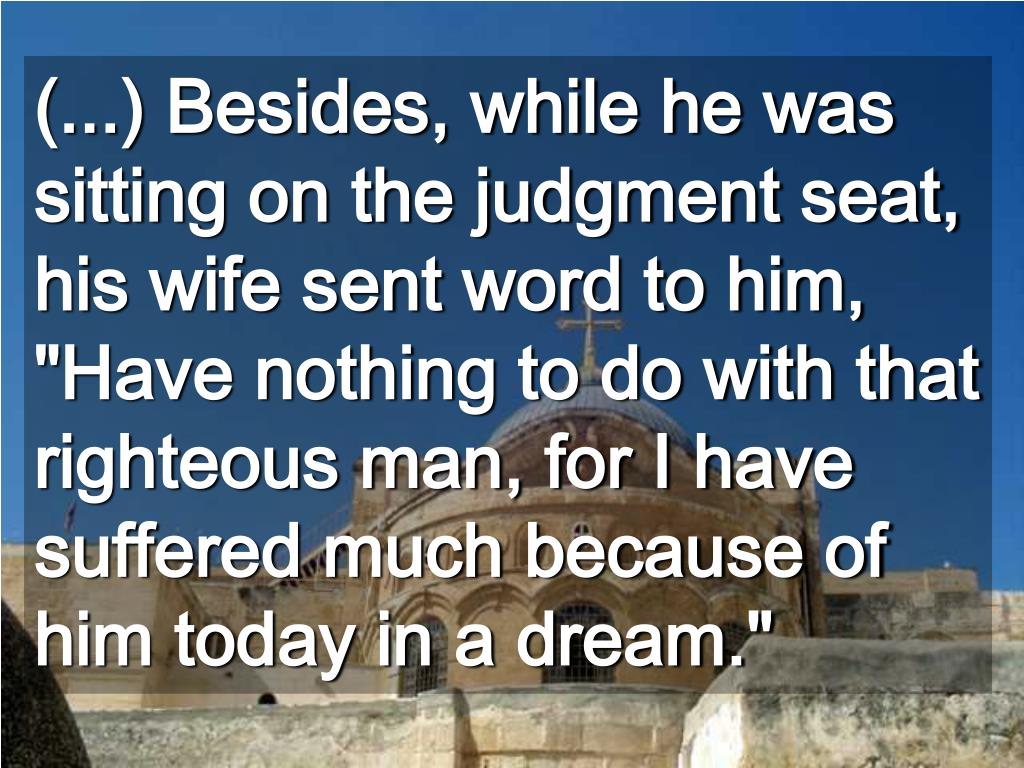 "(...) Besides, while he was sitting on the judgment seat, his wife sent word to him, ""Have nothing to do with that righteous man, for I have suffered much because of him today in a dream."""