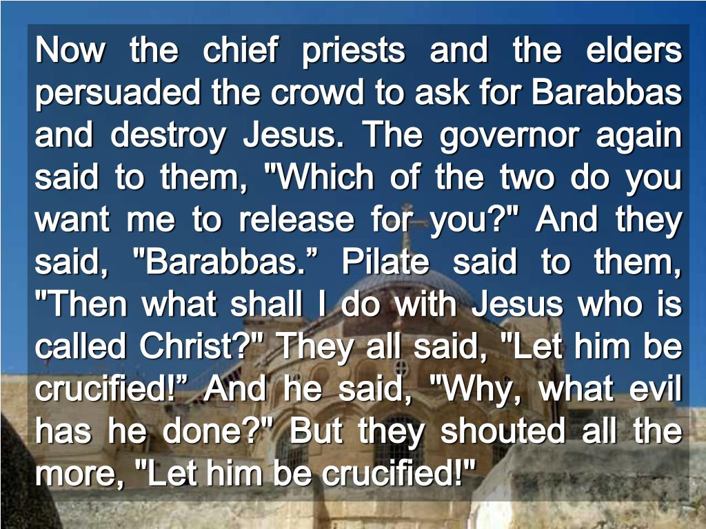 "Now the chief priests and the elders persuaded the crowd to ask for Barabbas and destroy Jesus. The governor again said to them, ""Which of the two do you want me to release for you?"" And they said, ""Barabbas."" Pilate said to them, ""Then what shall I do with Jesus who is called Christ?"" They all said, ""Let him be crucified!"" And he said, ""Why, what evil has he done?"" But they shouted all the more, ""Let him be crucified!"""