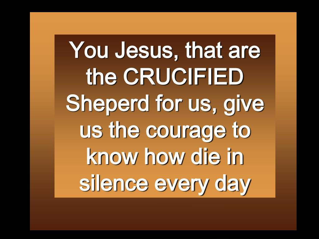 You Jesus, that are the CRUCIFIED Sheperd for us, give us the courage