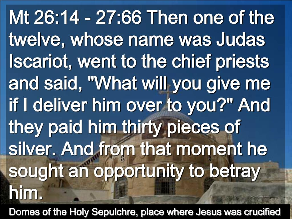 "Mt 26:14 - 27:66 Then one of the twelve, whose name was Judas Iscariot, went to the chief priests  and said, ""What will you give me if I deliver him over to you?"" And they paid him thirty pieces of silver. And from that moment he sought an opportunity to betray him."