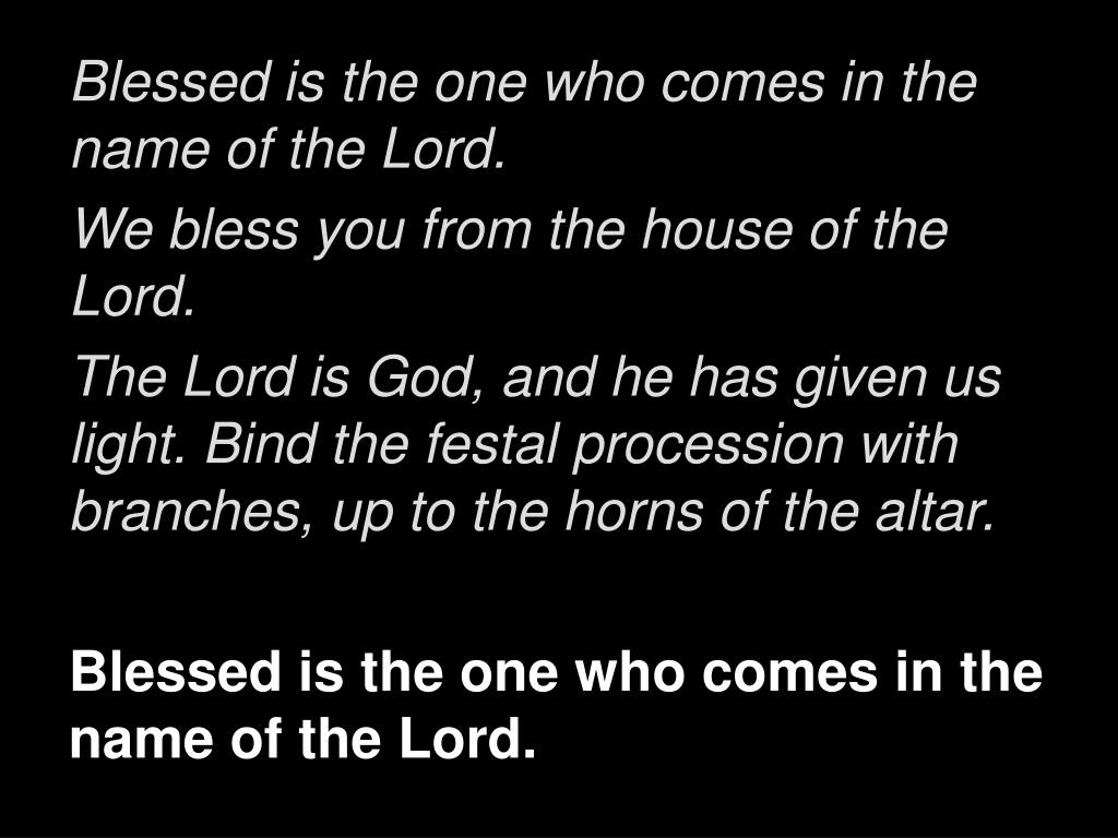 Blessed is the one who comes in the name of the Lord.