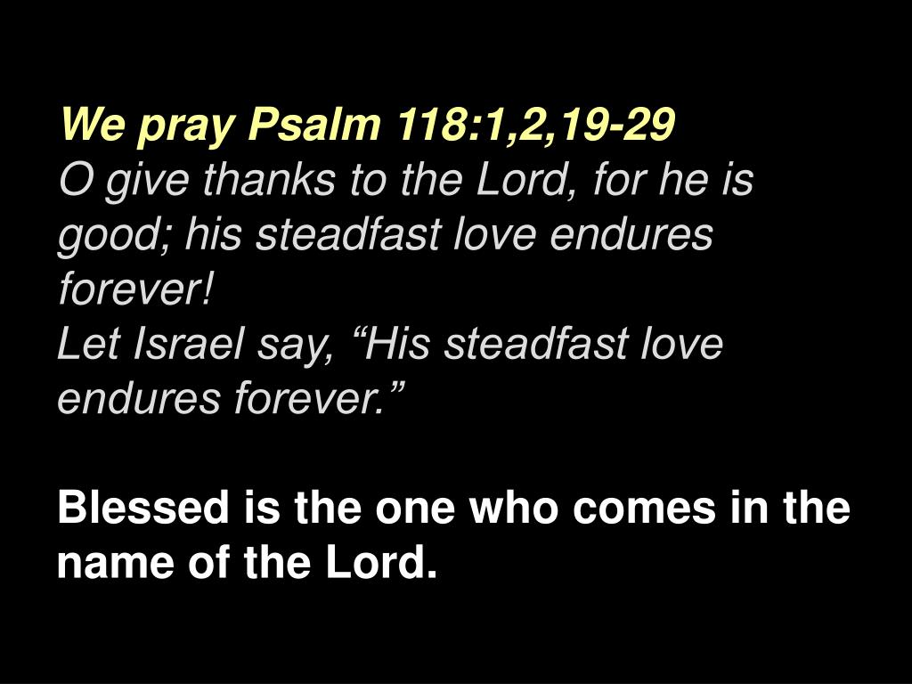 We pray Psalm 118:1,2,19-29