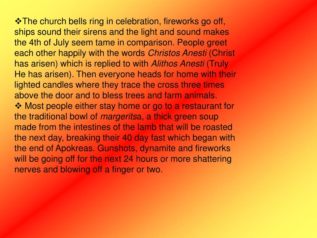 The church bells ring in celebration, fireworks go off, ships sound their sirens and the light and sound makes the 4th of July seemtame in comparison. People greet each other happilywith the words