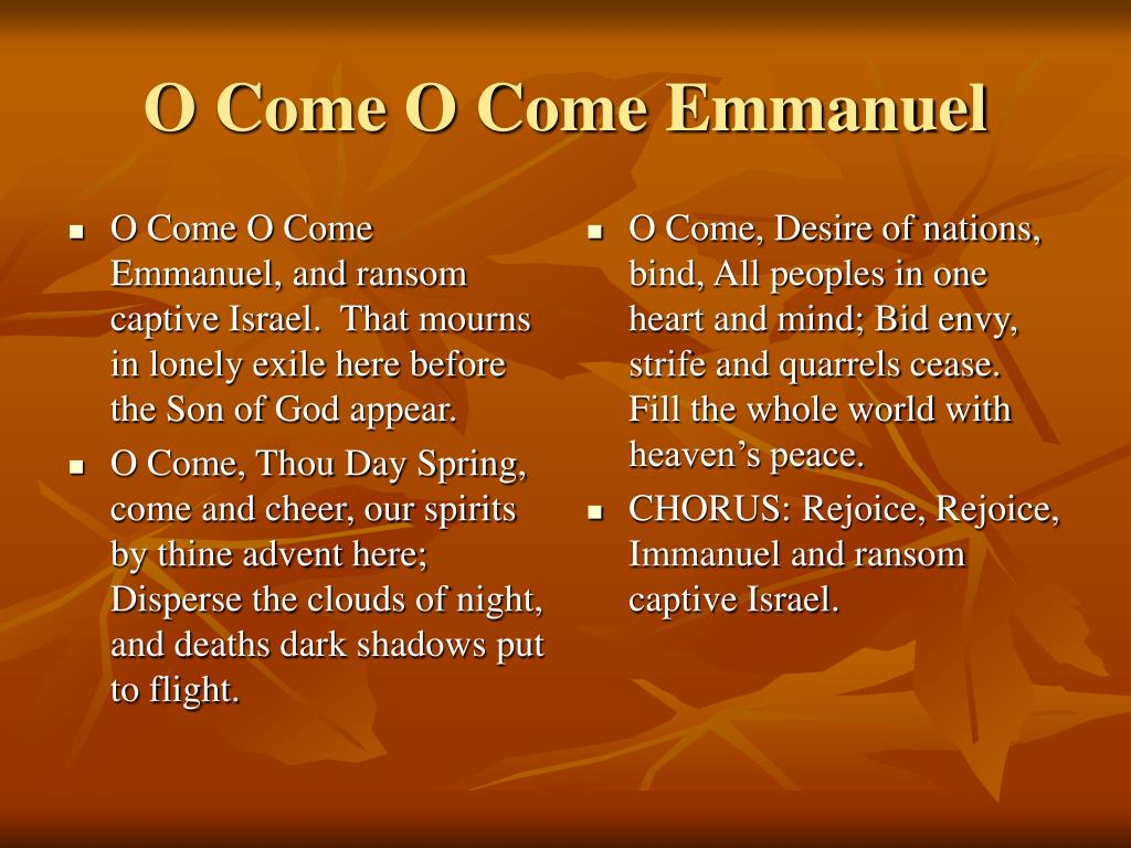 O Come O Come Emmanuel, and ransom captive Israel.  That mourns in lonely exile here before the Son of God appear.