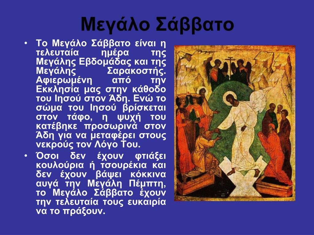 Το Μεγάλο Σάββατο είναι η τελευταία ημέρα της Μεγάλης Εβδομάδας και της Μεγάλης Σαρακοστής. Αφιερωμένη από την Εκκλησία μας στην κάθοδο του Ιησού στον Άδη. Ενώ το σώμα του Ιησού βρίσκεται στον τάφο, η ψυχή του κατέβηκε προσωρινά στον Άδη για να μεταφέρει στους νεκρούς τον Λόγο Του.