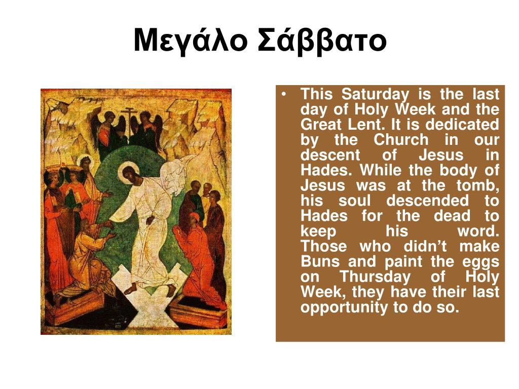 This Saturday is the last day of Holy Week and the Great Lent. It is dedicated by the Church in our descent of Jesus in Hades. While the body of Jesus was at the tomb, his soul descended to Hades for the dead to keep his word.