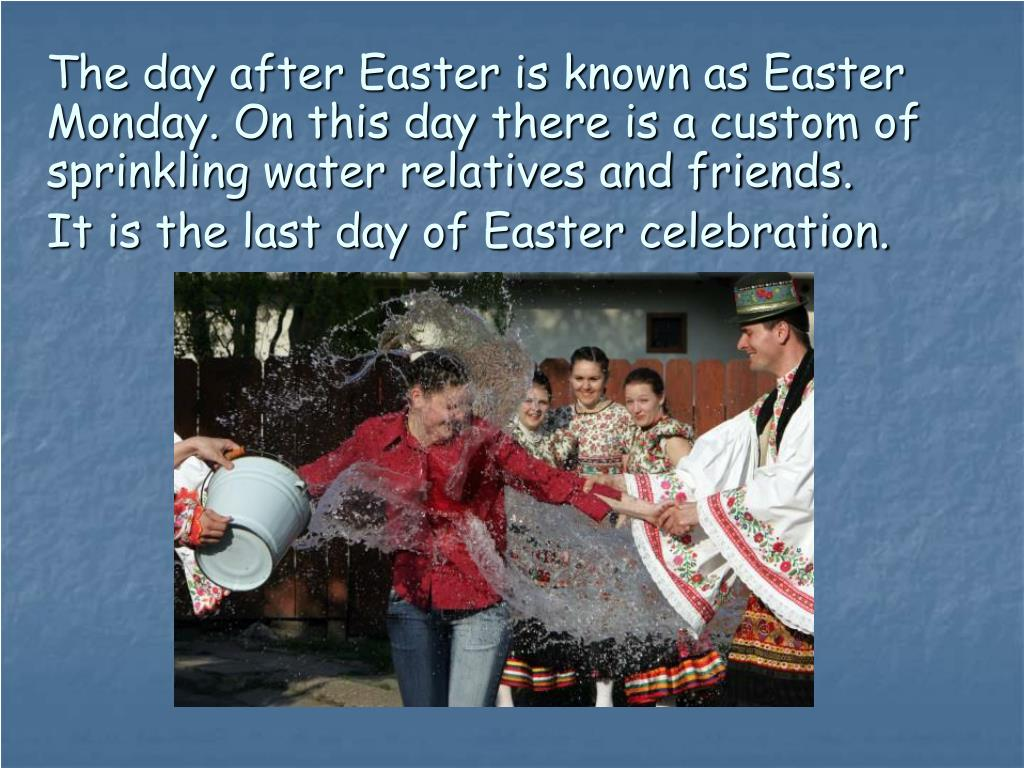 The day after Easter is known as Easter Monday. On this day there is a custom of sprinkling water relatives and friends.