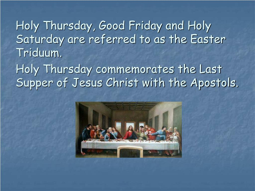 Holy Thursday, Good Friday and Holy Saturday are referred to as the Easter Triduum.