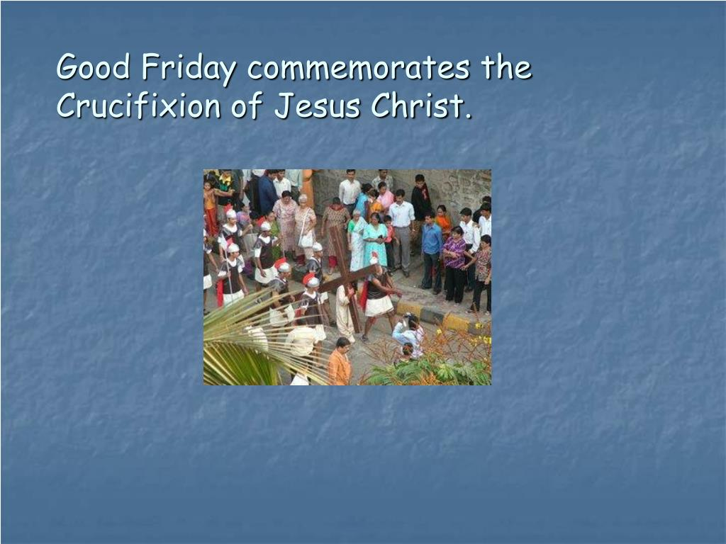 Good Friday commemorates the Crucifixion of Jesus Christ.