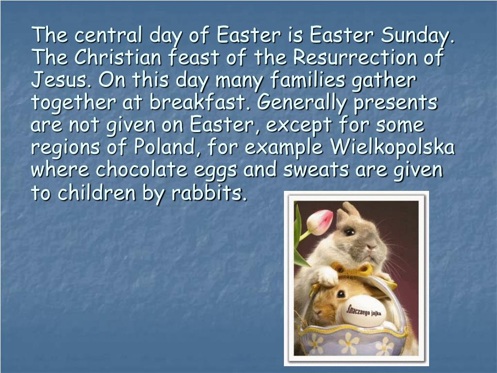 The central day of Easter is Easter Sunday. The Christian feast of the Resurrection of Jesus. On this day many families gather together at breakfast. Generally presents are not given on Easter, except for some regions of Poland, for example Wielkopolska where chocolate eggs and sweats are given to children by rabbits