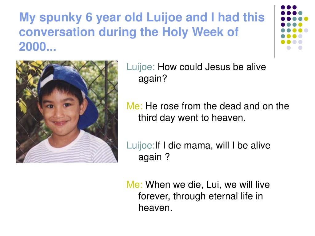 My spunky 6 year old Luijoe and I had this conversation during the Holy Week of 2000...