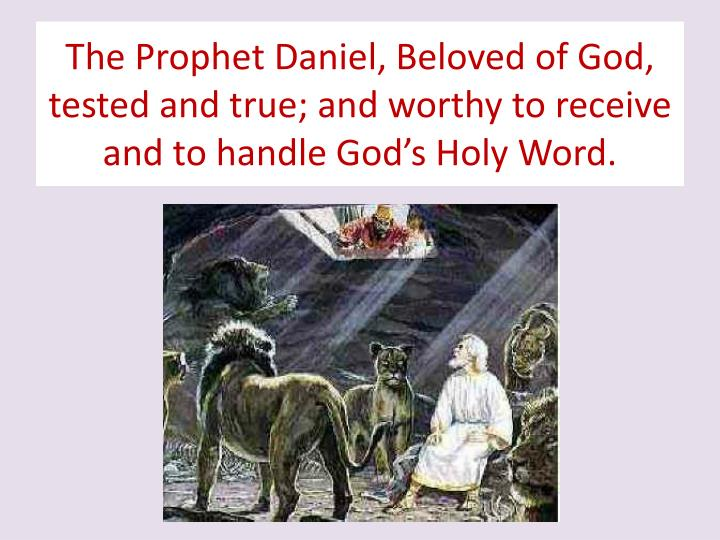 The Prophet Daniel, Beloved of God, tested and true; and worthy to receive and to handle God's Hol...