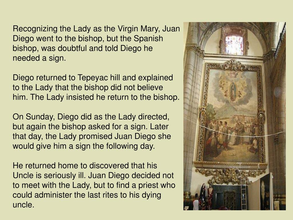 Recognizing the Lady as the Virgin Mary, Juan Diego went to the bishop, but the Spanish bishop, was doubtful and told Diego he needed a sign.