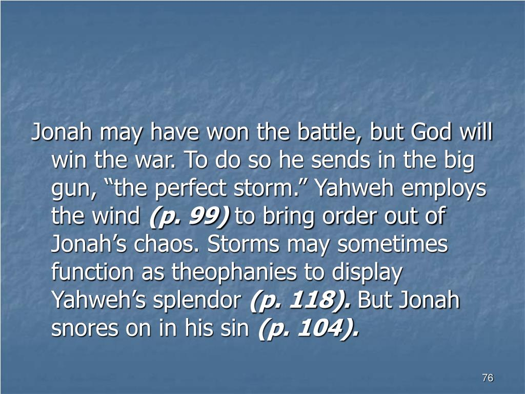 "Jonah may have won the battle, but God will win the war. To do so he sends in the big gun, ""the perfect storm."" Yahweh employs the wind"