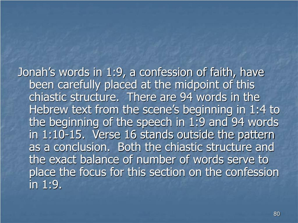 Jonah's words in 1:9, a confession of faith, have been carefully placed at the midpoint of this chiastic structure.  There are 94 words in the Hebrew text from the scene's beginning in 1:4 to the beginning of the speech in 1:9 and 94 words in 1:10-15.  Verse 16 stands outside the pattern as a conclusion.  Both the chiastic structure and the exact balance of number of words serve to place the focus for this section on the confession in 1:9.