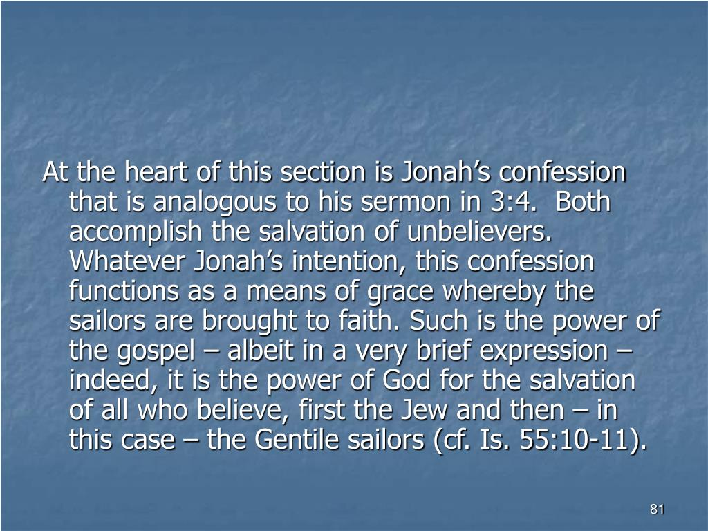 At the heart of this section is Jonah's confession that is analogous to his sermon in 3:4.  Both accomplish the salvation of unbelievers.   Whatever Jonah's intention, this confession functions as a means of grace whereby the sailors are brought to faith. Such is the power of the gospel – albeit in a very brief expression – indeed, it is the power of God for the salvation of all who believe, first the Jew and then – in this case – the Gentile sailors (cf. Is. 55:10-11).