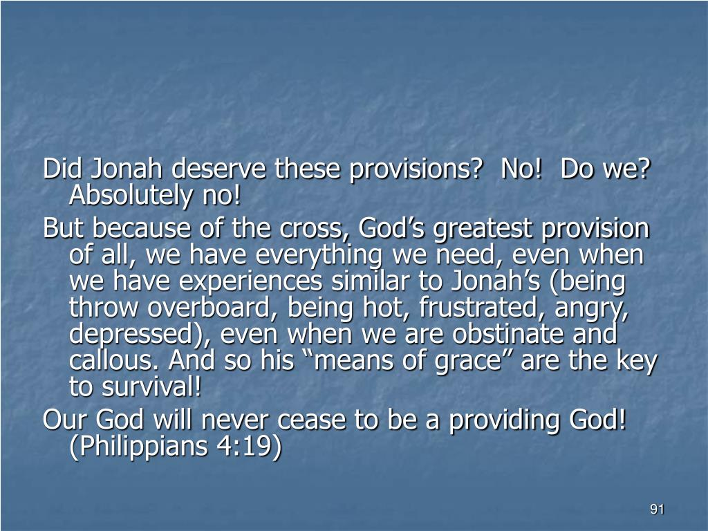 Did Jonah deserve these provisions?  No!  Do we? Absolutely no!