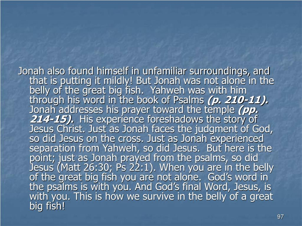Jonah also found himself in unfamiliar surroundings, and that is putting it mildly! But Jonah was not alone in the belly of the great big fish.  Yahweh was with him through his word in the book of Psalms