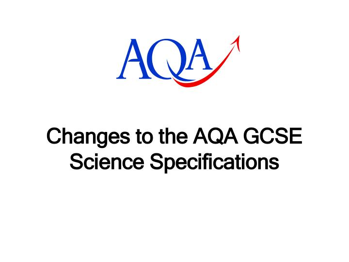 Changes to the AQA GCSE Science Specifications