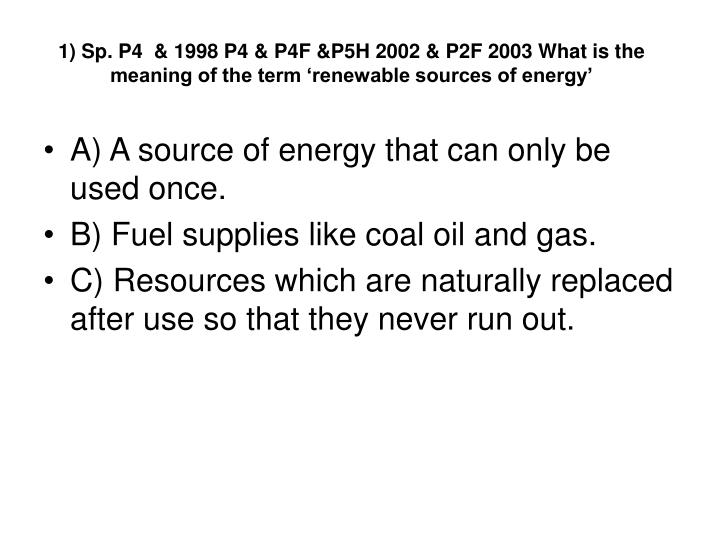 1) Sp. P4  & 1998 P4 & P4F &P5H 2002 & P2F 2003 What is the meaning of the term 'renewable sources of energy'