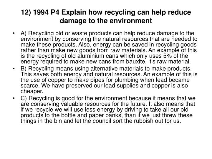 12) 1994 P4 Explain how recycling can help reduce damage to the environment