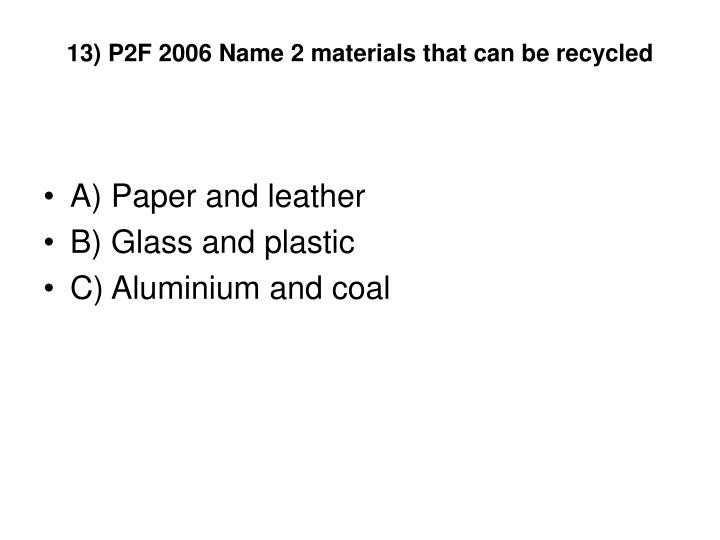13) P2F 2006 Name 2 materials that can be recycled