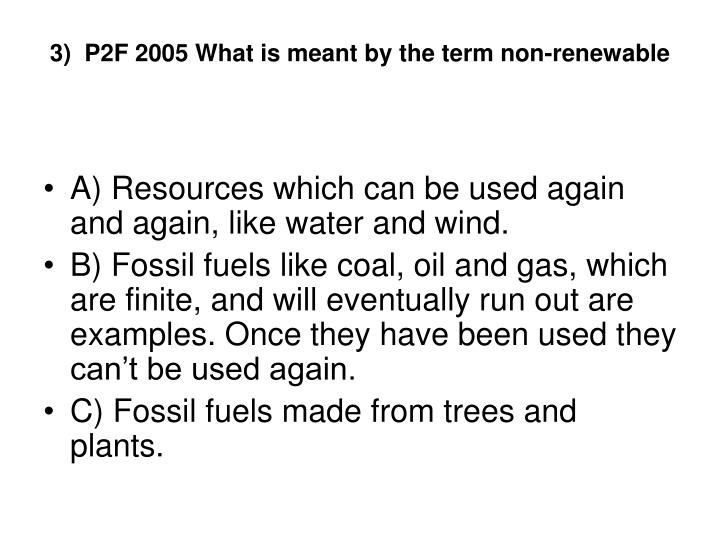 3)  P2F 2005 What is meant by the term non-renewable