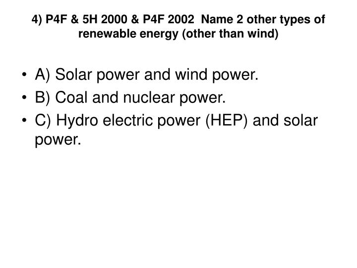 4) P4F & 5H 2000 & P4F 2002  Name 2 other types of renewable energy (other than wind)