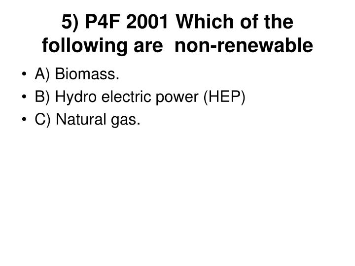 5) P4F 2001 Which of the following are  non-renewable