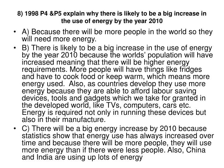 8) 1998 P4 &P5 explain why there is likely to be a big increase in the use of energy by the year 2010